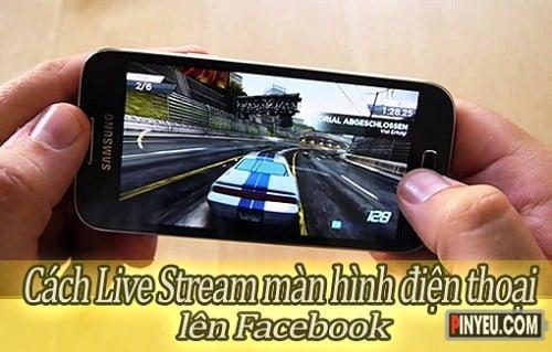 cach live stream man hinh dien thoai len facebook